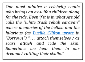 """One must admire a celebrity comic who brings an ex-wife's children along for the ride. Even if it is in what Arnold calls the """"white trash rehab caravan"""" where memories of the hellish and the hilarious (as Lucille Clifton wrote in """"Sorrows"""") """". . . attach themselves / as scars attach and ride the skin. Sometimes we hear them in our dreams / rattling their skulls."""""""
